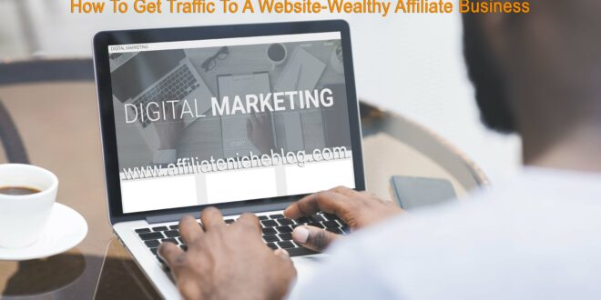 How To Get Traffic To A Website-Wealthy Affiliate Business